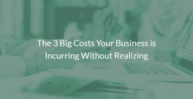 The 3 Big Costs Your Business is Incurring Without Realizing